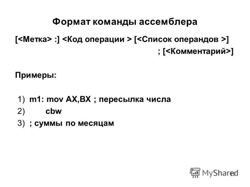 11 Формат команды ассемблера [ :] [ ] ; [ ] Примеры: 1) m1: mov AX,BX ; пересылка числа 2) cbw 3) ; суммы по месяцам
