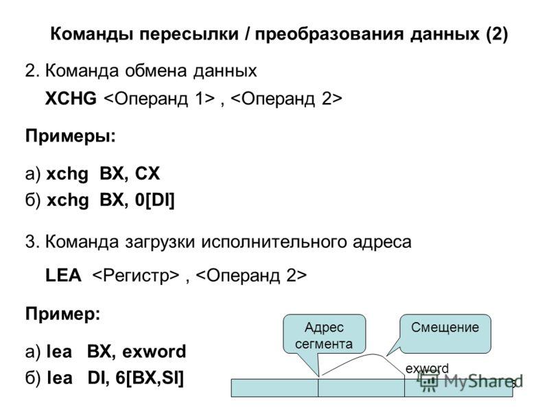 15 Команды пересылки / преобразования данных (2) 2. Команда обмена данных ХCHG, Примеры: а) xchg BX, CX б) xchg BX, 0[DI] 3. Команда загрузки исполнительного адреса LEA, Пример: а) lea BX, exword б) lea DI, 6[BX,SI] Адрес сегмента Смещение exword