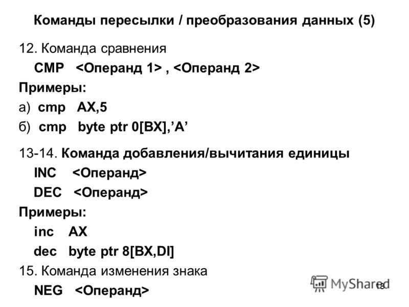 18 Команды пересылки / преобразования данных (5) 12. Команда сравнения СМP, Примеры: а) cmp AX,5 б) cmp byte ptr 0[BX],A 13-14. Команда добавления/вычитания единицы INC DEC Примеры: inc AX dec byte ptr 8[BX,DI] 15. Команда изменения знака NEG