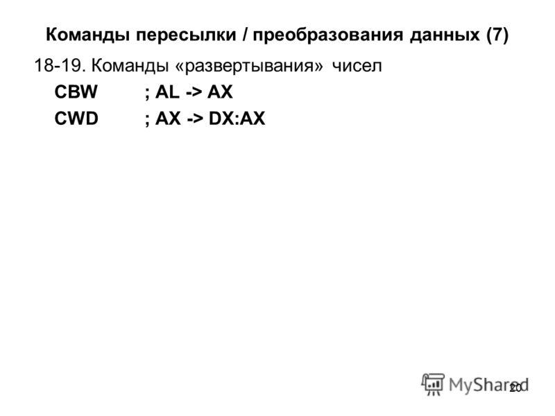 20 Команды пересылки / преобразования данных (7) 18-19. Команды «развертывания» чисел CBW; AL -> AX CWD; AX -> DX:AX