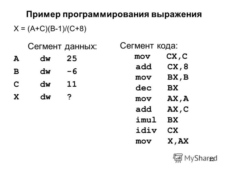 22 Пример программирования выражения X = (A+C)(B-1)/(C+8) Сегмент данных: A dw 25 B dw -6 C dw 11 X dw ? Сегмент кода: mov CX,C add CX,8 mov BX,B dec BX mov AX,A add AX,C imul BX idiv CX mov X,AX