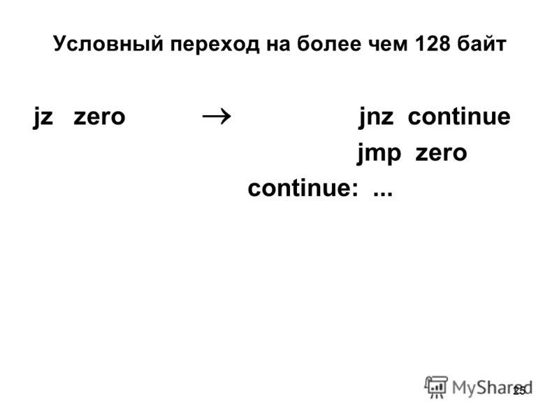 25 Условный переход на более чем 128 байт jz zero jnz continue jmp zero continue:...