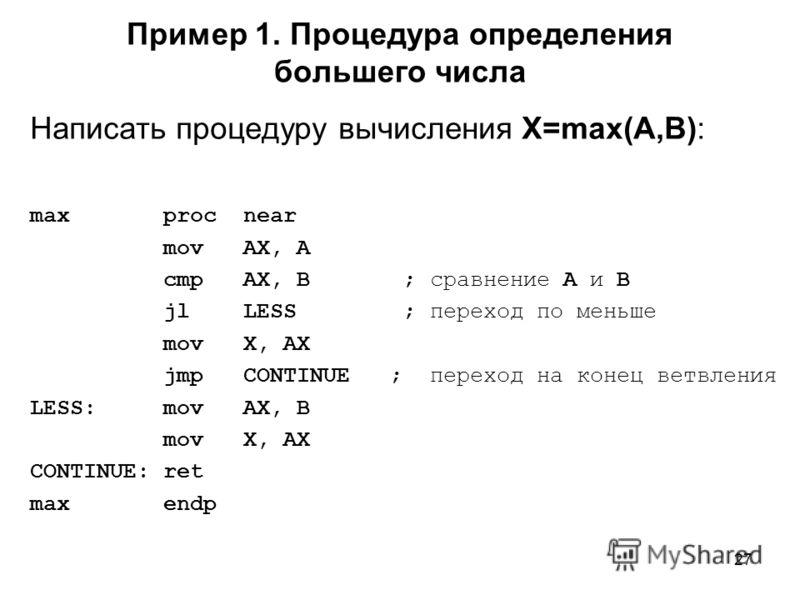 27 Пример 1. Процедура определения большего числа Написать процедуру вычисления X=max(A,B): max proc near mov AX, A cmp AX, B ; сравнение A и B jl LESS ; переход по меньше mov X, AX jmp CONTINUE ; переход на конец ветвления LESS: mov AX, B mov X, AX