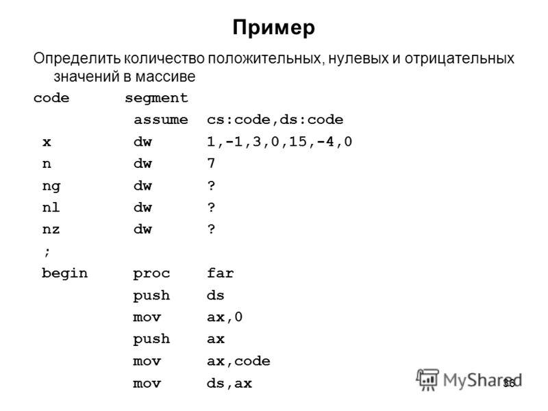 36 Пример Определить количество положительных, нулевых и отрицательных значений в массиве code segment assume cs:code,ds:code x dw 1,-1,3,0,15,-4,0 n dw 7 ng dw ? nl dw ? nz dw ? ; begin proc far push ds mov ax,0 push ax mov ax,code mov ds,ax