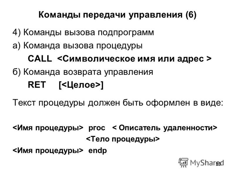 38 Команды передачи управления (6) 4) Команды вызова подпрограмм а) Команда вызова процедуры CALL б) Команда возврата управления RET [ ] Текст процедуры должен быть оформлен в виде: ргос endp