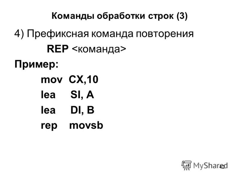 42 Команды обработки строк (3) 4) Префиксная команда повторения REP Пример: mov CX,10 lea SI, A lea DI, B rep movsb