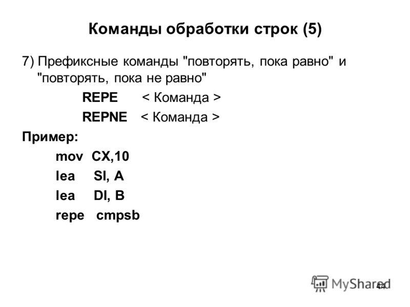 44 Команды обработки строк (5) 7) Префиксные команды повторять, пока равно и повторять, пока не равно REPE REPNE Пример: mov CX,10 lea SI, A lea DI, B repe cmpsb