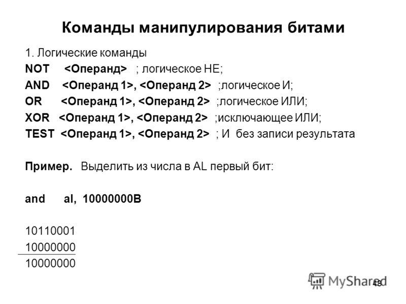 48 Команды манипулирования битами 1. Логические команды NOT ; логическое НЕ; AND, ;логическое И; OR, ;логическое ИЛИ; XOR, ;исключающее ИЛИ; TEST, ; И без записи результата Пример. Выделить из числа в AL первый бит: and al, 10000000B 10110001 1000000