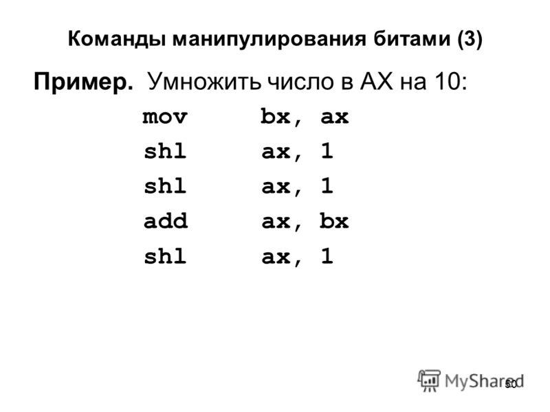 50 Команды манипулирования битами (3) Пример. Умножить число в AX на 10: mov bx, ax shl ax, 1 add ax, bx shl ax, 1