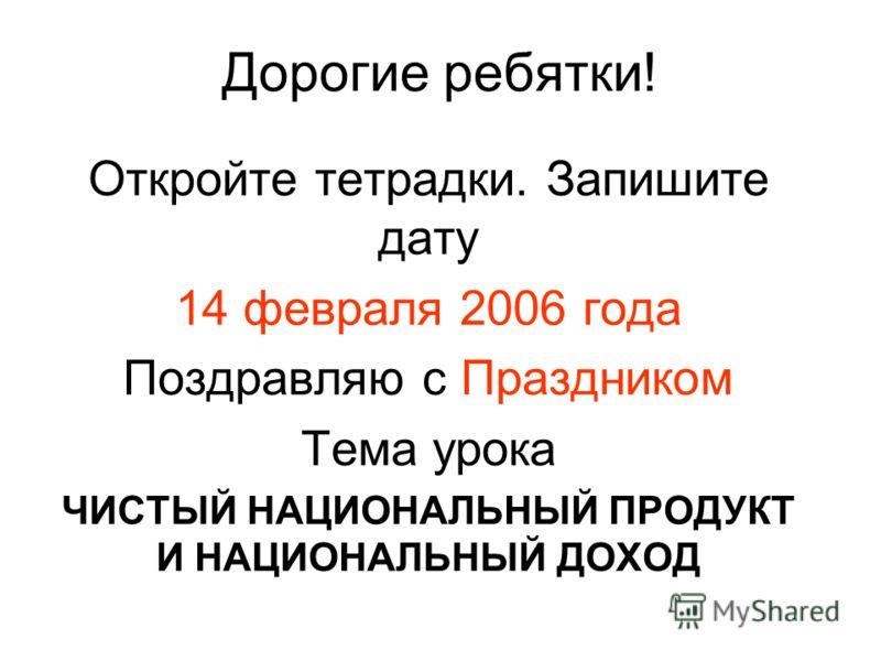 Дорогие ребятки! Откройте тетрадки. Запишите дату 14 февраля 2006 года Поздравляю с Праздником Тема урока ЧИСТЫЙ НАЦИОНАЛЬНЫЙ ПРОДУКТ И НАЦИОНАЛЬНЫЙ ДОХОД