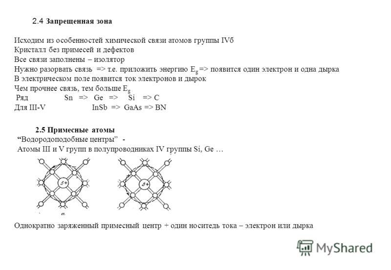 2.4 Запрещенная зона Исходим из особенностей химической связи атомов группы IVб Кристалл без примесей и дефектов Все связи заполнены – изолятор Нужно разорвать связь => т.е. приложить энергию E g => появится один электрон и одна дырка В электрическом