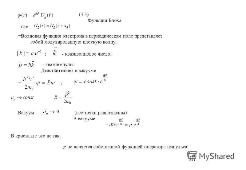 (3.3) Функции Блоха где Волновая функция электрона в периодическом поле представляет собой модулированную плоскую волну. ; - квазиволновое число; - квазиимпульс Действительно в вакууме ; Вакуум (все точки равнозначны) В вакууме В кристалле это не так