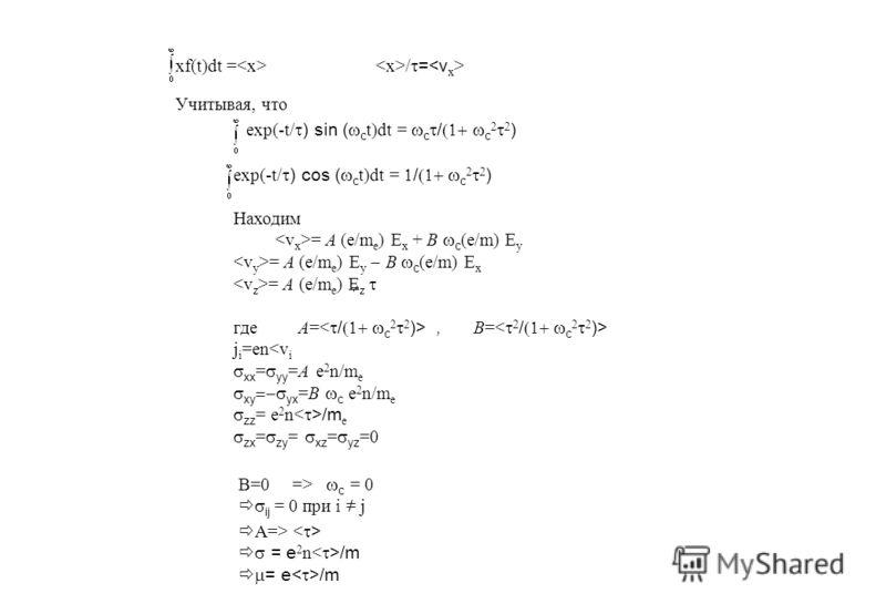 xf(t)dt = / = Учитывая, что exp(-t/ ) sin ( c t)dt = c / c 2 ) exp(-t/ ) cos ( c t)dt = / c 2 ) Находим = A (e/m е ) E x + B c (e/m) E y = A (e/m е ) E y B c (e/m) E x = A (e/m е ) E z где A=, B= j i =en c = 0 ij = 0 при i = j A=> = e 2 n /m = e /m /