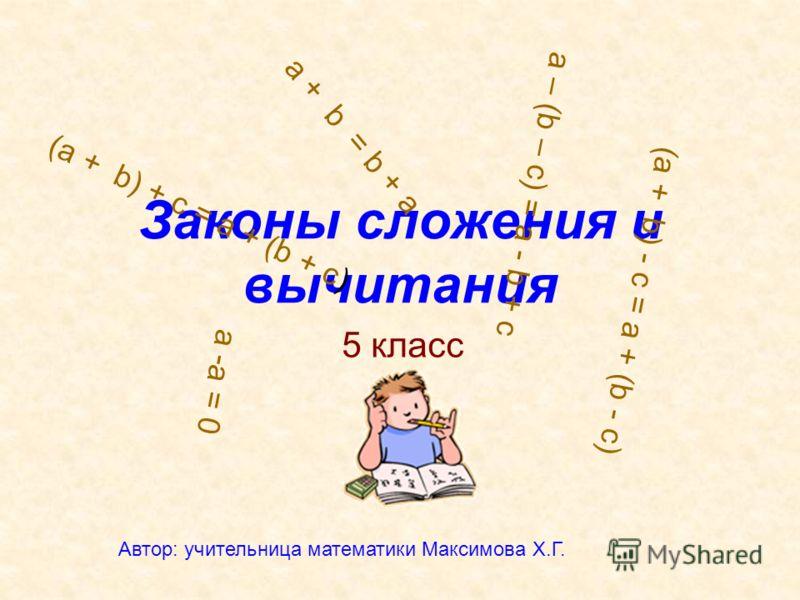 Законы сложения и вычитания 5 класс (a + b) + c = a + (b + c) (a + b) - c = a + (b - c) a + b = b + a a -a = 0 a – (b – c) = a - b + c Автор: учительница математики Максимова Х.Г.