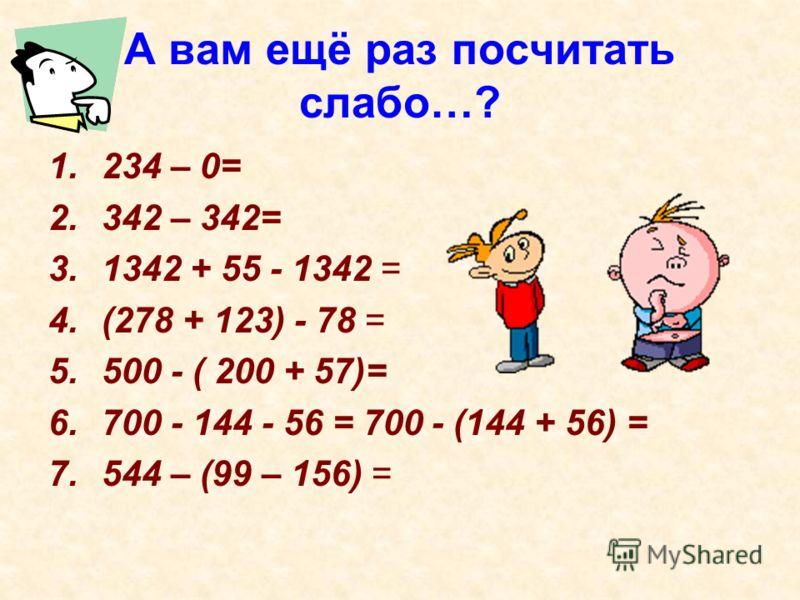 А вам ещё раз посчитать слабо…? 1.234 – 0= 2.342 – 342= 3.1342 + 55 - 1342 = 4.(278 + 123) - 78 = 5.500 - ( 200 + 57)= 6.700 - 144 - 56 = 700 - (144 + 56) = 7.544 – (99 – 156) =
