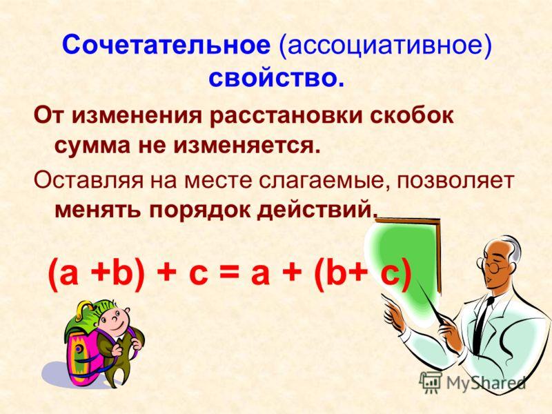 Сочетательное (ассоциативное) свойство. От изменения расстановки скобок сумма не изменяется. Оставляя на месте слагаемые, позволяет менять порядок действий. (a +b) + c = a + (b+ c)