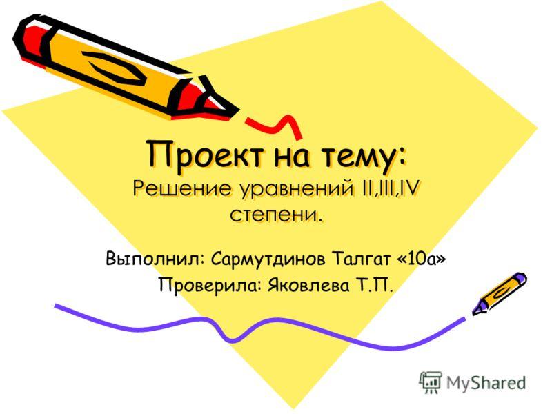 Проект на тему: Решение уравнений II,III,IV степени. Выполнил: Сармутдинов Талгат «10а» Проверила: Яковлева Т.П.