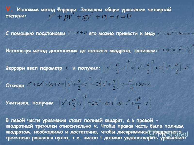 V. Изложим метод Феррари. Запишем общее уравнение четвертой степени: С помощью подстановки его можно привести к виду Используя метод дополнения до полного квадрата, запишем: Феррари ввел параметр и получил: Отсюда Учитывая, получим В левой части урав