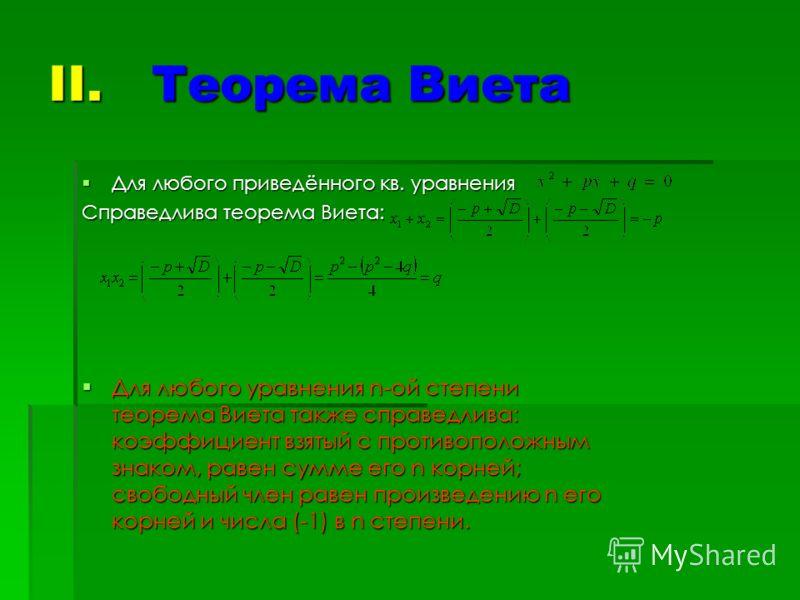 II. Теорема Виета Для любого приведённого кв. уравнения Для любого приведённого кв. уравнения Справедлива теорема Виета: Для любого уравнения n-ой степени теорема Виета также справедлива: коэффициент взятый с противоположным знаком, равен сумме его n