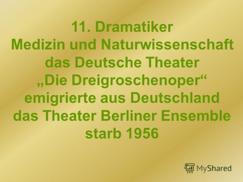 11. Dramatiker Medizin und Naturwissenschaft das Deutsche Theater Die Dreigroschenoper emigrierte aus Deutschland das Theater Berliner Ensemble starb 1956