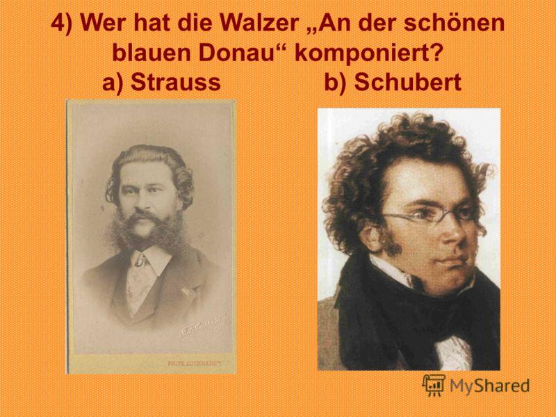 4) Wer hat die Walzer An der schönen blauen Donau komponiert? a) Strauss b) Schubert