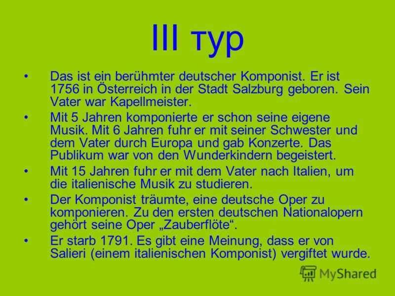 III тур Das ist ein berühmter deutscher Komponist. Er ist 1756 in Österreich in der Stadt Salzburg geboren. Sein Vater war Kapellmeister. Mit 5 Jahren komponierte er schon seine eigene Musik. Mit 6 Jahren fuhr er mit seiner Schwester und dem Vater du