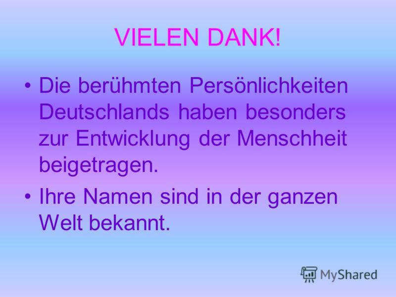 VIELEN DANK! Die berühmten Persönlichkeiten Deutschlands haben besonders zur Entwicklung der Menschheit beigetragen. Ihre Namen sind in der ganzen Welt bekannt.