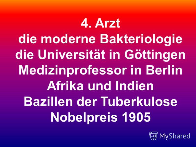 4. Arzt die moderne Bakteriologie die Universität in Göttingen Medizinprofessor in Berlin Afrika und Indien Bazillen der Tuberkulose Nobelpreis 1905