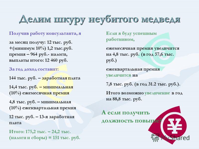 Делим шкуру неубитого медведя Получив работу консультанта, я за месяц получу: 12 тыс. руб. +(минимум 10%) 1,2 тыс.руб. премия – 964 руб.- налоги, выплаты итого: 12 460 руб. За год доход составит: 144 тыс. руб. – заработная плата 14,4 тыс. руб. – мини