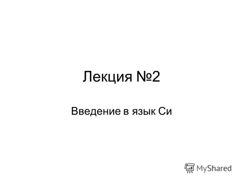Лекция 2 Введение в язык Си