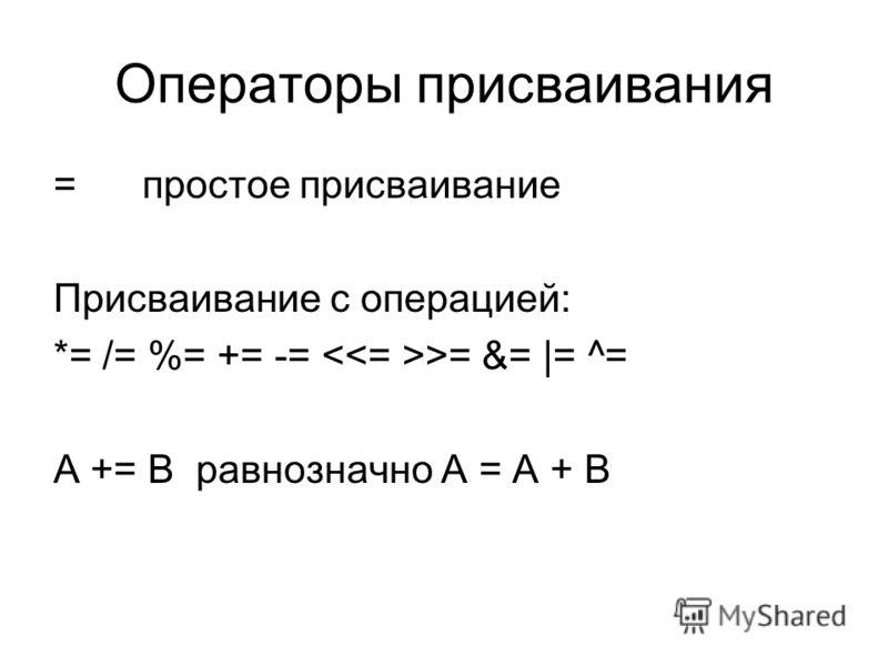 Операторы присваивания =простое присваивание Присваивание с операцией: *= /= %= += -= >= &= |= ^= A += B равнозначно A = A + B