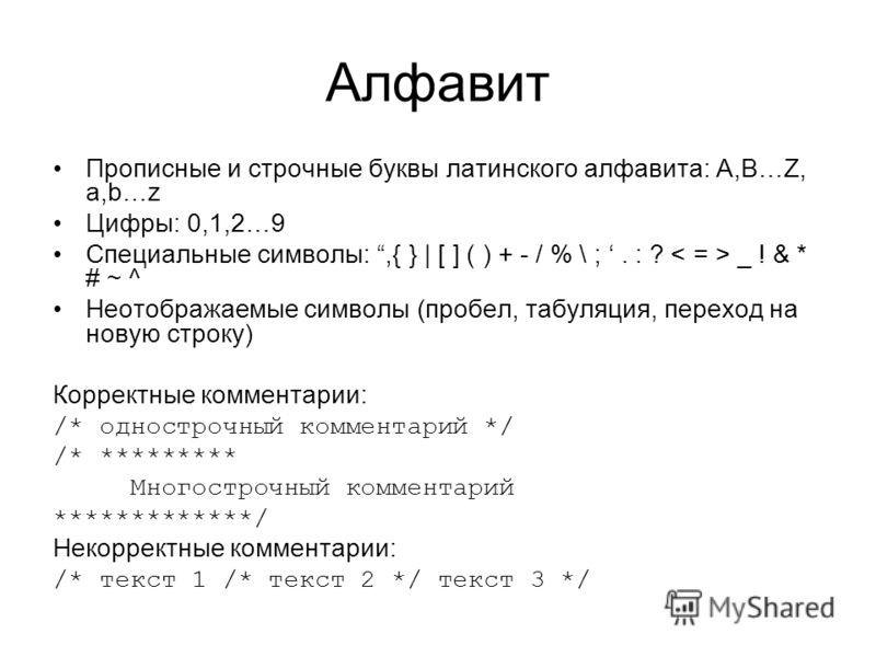 Алфавит Прописные и строчные буквы латинского алфавита: A,B…Z, a,b…z Цифры: 0,1,2…9 Специальные символы:,{ } | [ ] ( ) + - / % \ ;. : ? _ ! & * # ~ ^ Неотображаемые символы (пробел, табуляция, переход на новую строку) Корректные комментарии: /* однос
