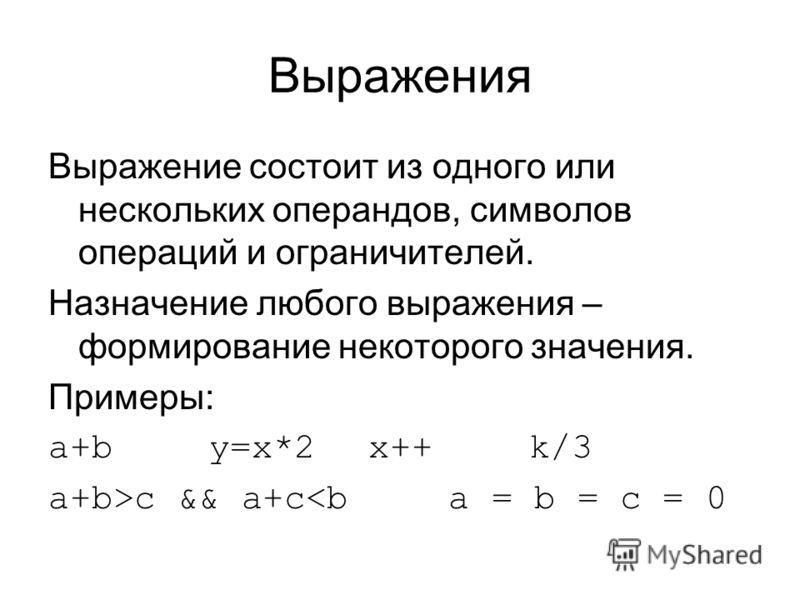 Выражения Выражение состоит из одного или нескольких операндов, символов операций и ограничителей. Назначение любого выражения – формирование некоторого значения. Примеры: a+by=x*2x++k/3 a+b>c && a+c