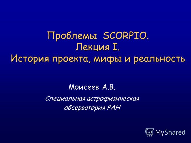 Проблемы SCORPIO. Лекция I. История проекта, мифы и реальность Моисеев А.В. Специальная астрофизическая обсерватория РАН