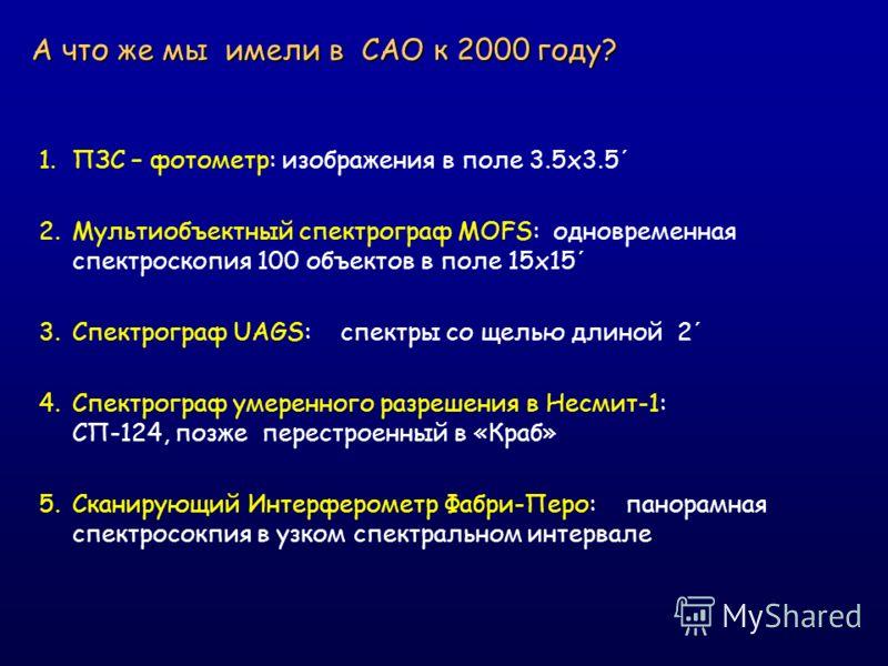 А что же мы имели в САО к 2000 году? 1.ПЗС – фотометр: изображения в поле 3.5x3.5´ 2.Мультиобъектный спектрограф MOFS: одновременная спектроскопия 100 объектов в поле 15x15´ 3.Спектрограф UAGS: спектры со щелью длиной 2´ 4.Спектрограф умеренного разр