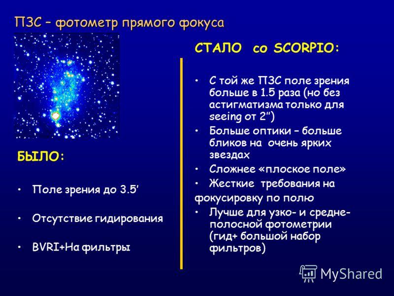 ПЗС – фотометр прямого фокуса БЫЛО: Поле зрения до 3.5 Отсутствие гидирования BVRI+Hα фильтры СТАЛО со SCORPIO: С той же ПЗС поле зрения больше в 1.5 раза (но без астигматизма только для seeing от 2) Больше оптики – больше бликов на очень ярких звезд