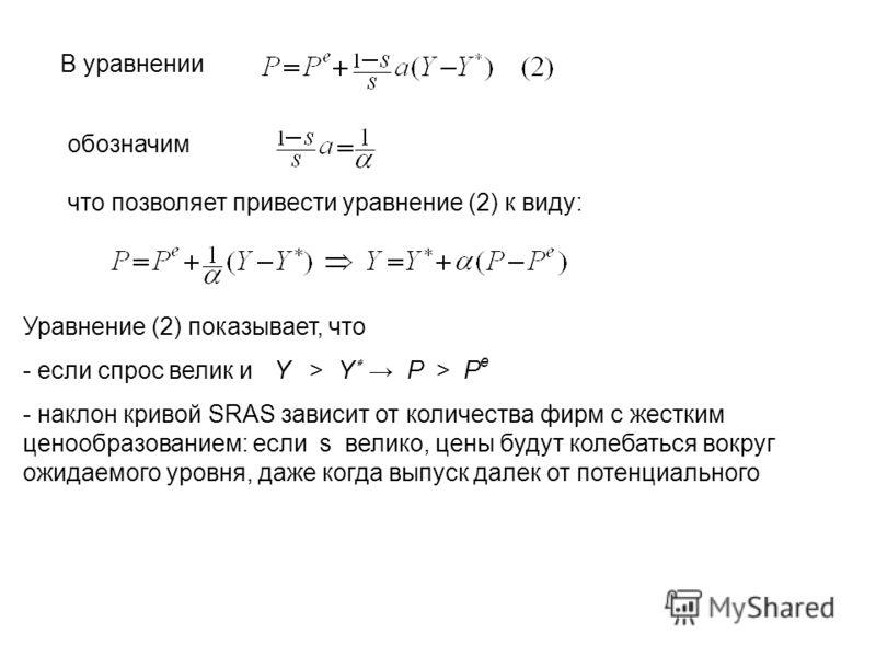 В уравнении обозначим что позволяет привести уравнение (2) к виду: Уравнение (2) показывает, что - если спрос велик и Y > Y ٭ P > P e - наклон кривой SRAS зависит от количества фирм с жестким ценообразованием: если s велико, цены будут колебаться вок