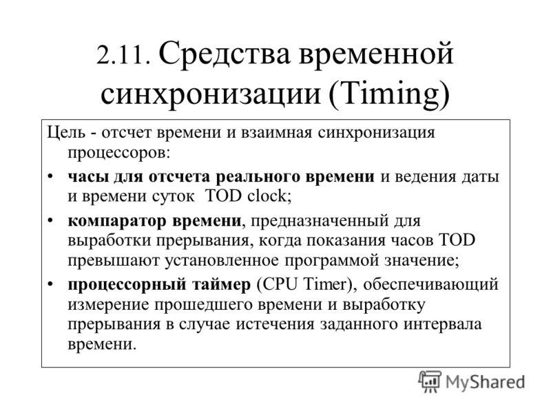 2.11. Средства временной синхронизации (Timing) Цель - отсчет времени и взаимная синхронизация процессоров: часы для отсчета реального времени и ведения даты и времени суток TOD сlock; компаратор времени, предназначенный для выработки прерывания, ког