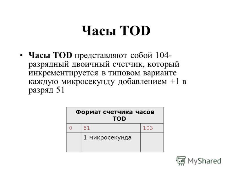 Часы TOD Часы TOD представляют собой 104- разрядный двоичный счетчик, который инкрементируется в типовом варианте каждую микросекунду добавлением +1 в разряд 51 Формат счетчика часов TOD 051103 1 микросекунда