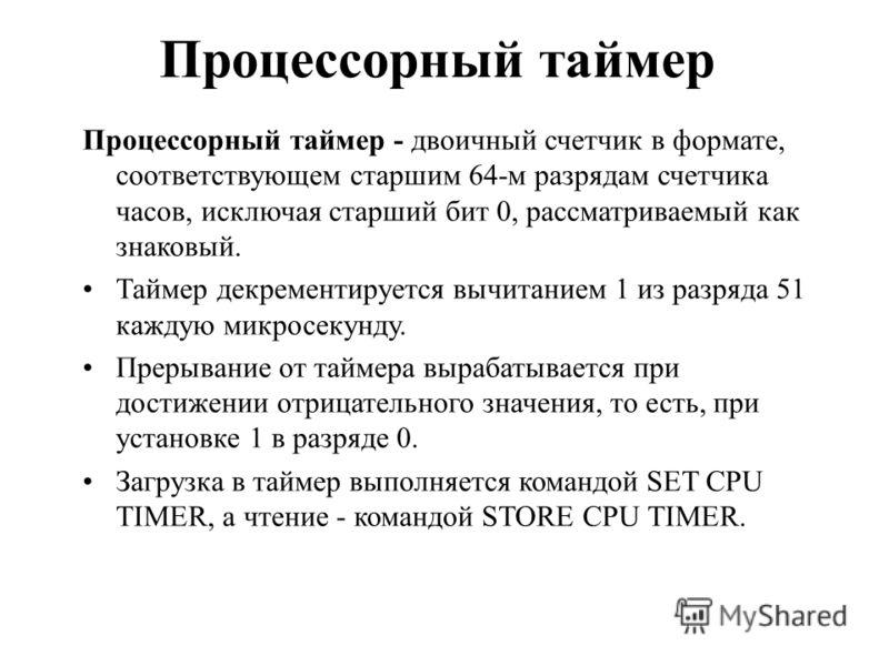 Процессорный таймер Процессорный таймер - двоичный счетчик в формате, соответствующем старшим 64-м разрядам счетчика часов, исключая старший бит 0, рассматриваемый как знаковый. Таймер декрементируется вычитанием 1 из разряда 51 каждую микросекунду.