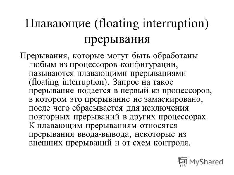 Плавающие (floating interruption) прерывания Прерывания, которые могут быть обработаны любым из процессоров конфигурации, называются плавающими прерываниями (floating interruption). Запрос на такое прерывание подается в первый из процессоров, в котор