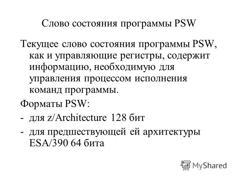 Слово состояния программы PSW Текущее слово состояния программы PSW, как и управляющие регистры, содержит информацию, необходимую для управления процессом исполнения команд программы. Форматы PSW: -для z/Architecture 128 бит -для предшествующей ей ар