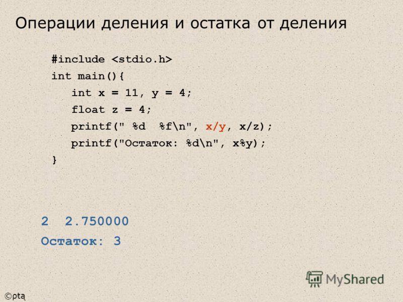 ©ρŧą #include int main(){ int x = 11, y = 4; float z = 4; printf( %d %f\n, x/y, x/z); printf(Остаток: %d\n, x%y); } 2 2.750000 Остаток: 3 Операции деления и остатка от деления