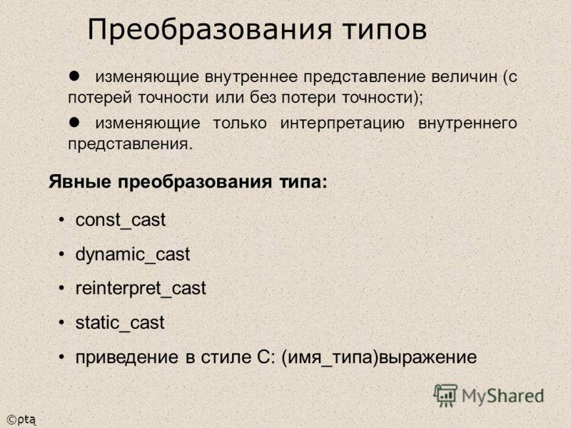 ©ρŧą изменяющие внутреннее представление величин (с потерей точности или без потери точности); изменяющие только интерпретацию внутреннего представления. Явные преобразования типа: const_cast dynamic_cast reinterpret_cast static_cast приведение в сти