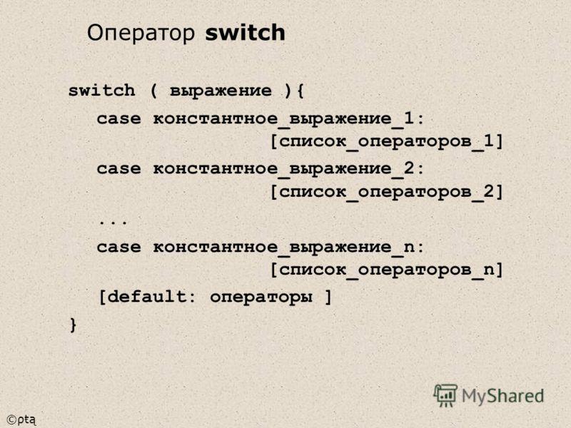 ©ρŧą switch ( выражение ){ case константное_выражение_1: [список_операторов_1] case константное_выражение_2: [список_операторов_2]... case константное_выражение_n: [список_операторов_n] [default: операторы ] } Оператор switch