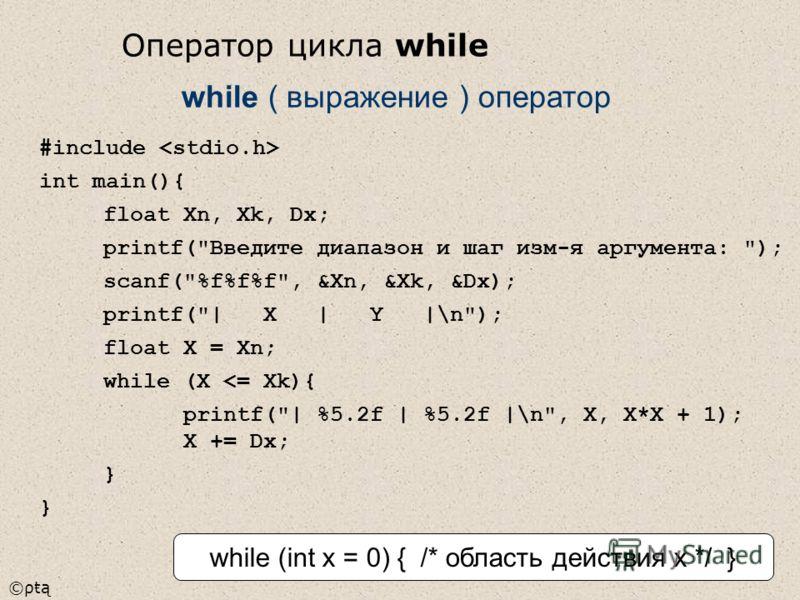 ©ρŧą #include int main(){ float Xn, Xk, Dx; printf(Введите диапазон и шаг изм-я аргумента: ); scanf(%f%f%f, &Xn, &Xk, &Dx); printf(| X | Y |\n); float X = Xn; while (X