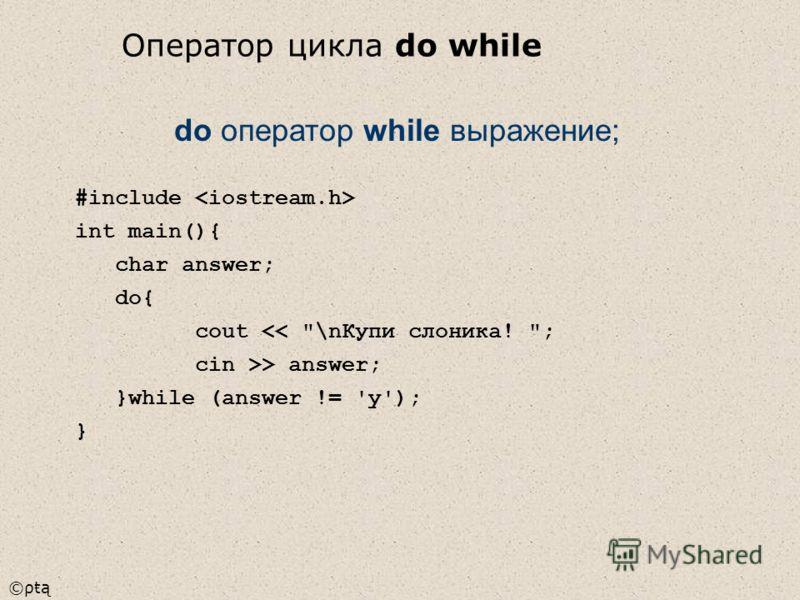 ©ρŧą #include int main(){ char answer; do{ cout > answer; }while (answer != 'y'); } do оператор while выражение; Оператор цикла do while