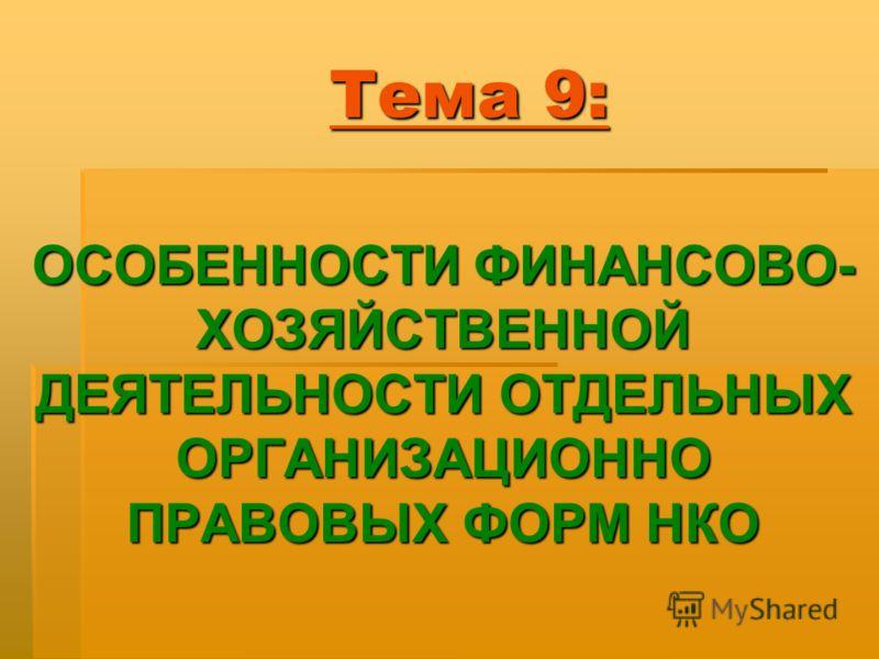 Тема 9: ОСОБЕННОСТИ ФИНАНСОВО- ХОЗЯЙСТВЕННОЙ ДЕЯТЕЛЬНОСТИ ОТДЕЛЬНЫХ ОРГАНИЗАЦИОННО ПРАВОВЫХ ФОРМ НКО