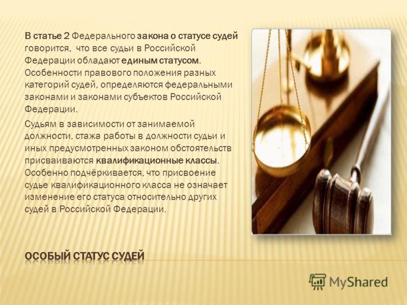 В статье 2 Федерального закона о статусе судей говорится, что все судьи в Российской Федерации обладают единым статусом. Особенности правового положения разных категорий судей, определяются федеральными законами и законами субъектов Российской Федера