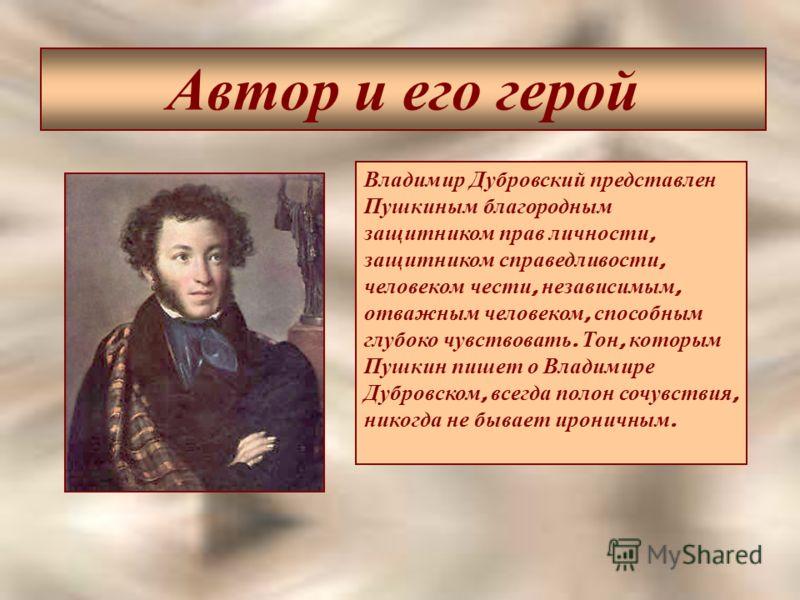 Автор и его герой Владимир Дубровский представлен Пушкиным благородным защитником прав личности, защитником справедливости, человеком чести, независимым, отважным человеком, способным глубоко чувствовать. Тон, которым Пушкин пишет о Владимире Дубровс